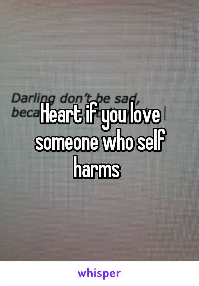 Heart if you love someone who self harms