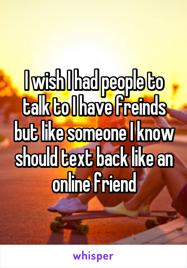 I wish I had people to talk to I have freinds but like someone I know should text back like an online friend