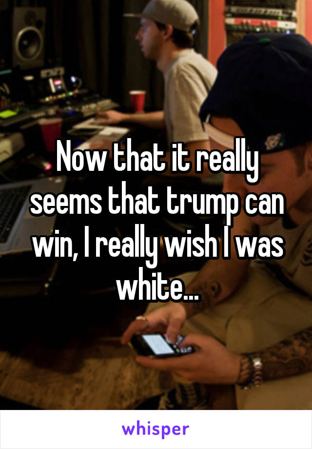 Now that it really seems that trump can win, I really wish I was white...