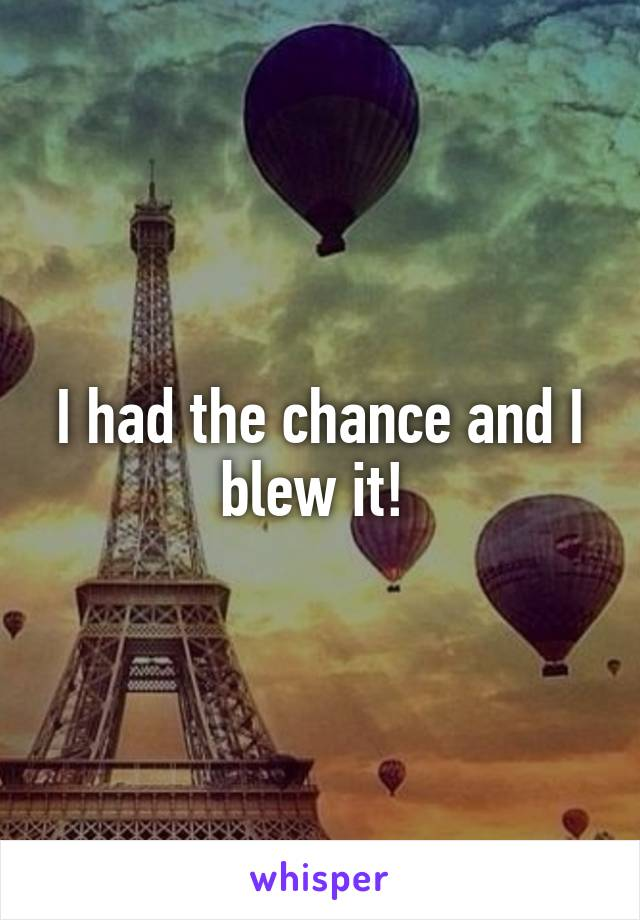 I had the chance and I blew it!