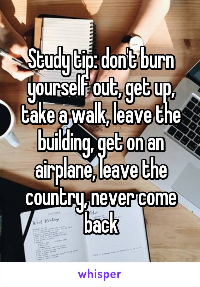 Study tip: don't burn yourself out, get up, take a walk, leave the building, get on an airplane, leave the country, never come back