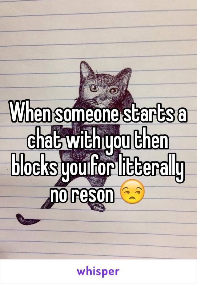 When someone starts a chat with you then blocks you for litterally no reson 😒