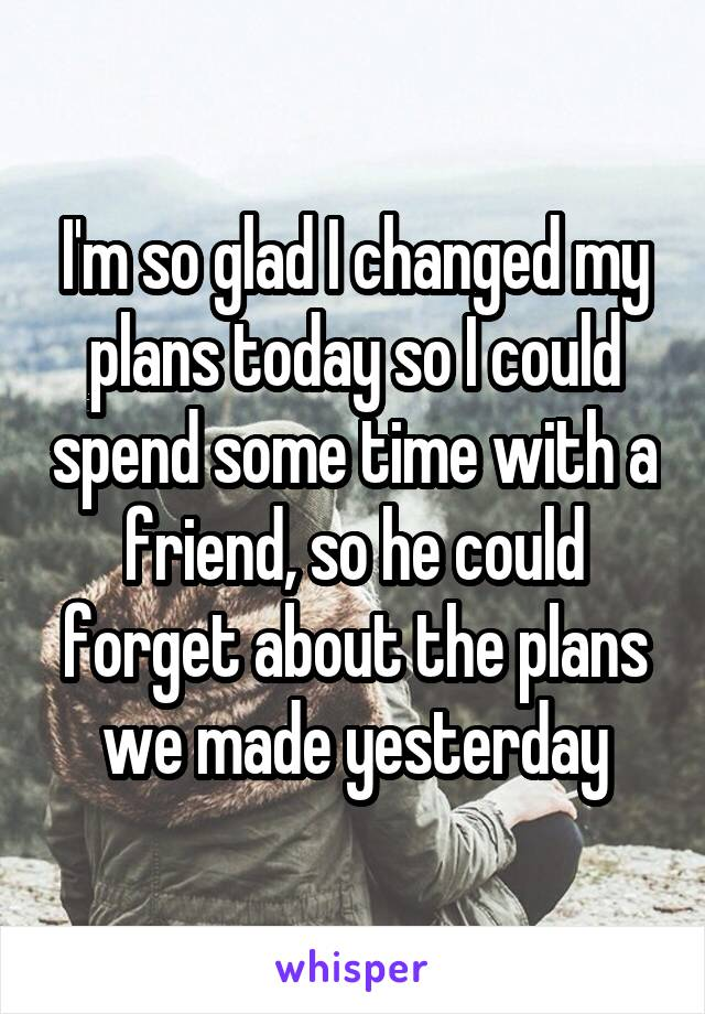 I'm so glad I changed my plans today so I could spend some time with a friend, so he could forget about the plans we made yesterday