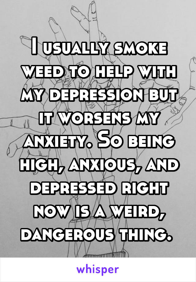 I usually smoke weed to help with my depression but it worsens my anxiety. So being high, anxious, and depressed right now is a weird, dangerous thing.