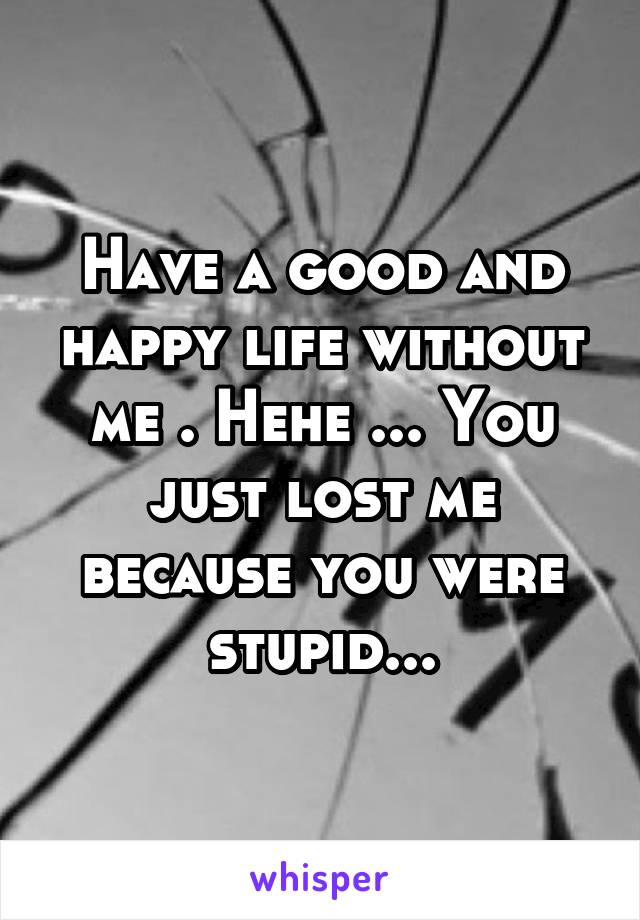 Have a good and happy life without me . Hehe ... You just lost me because you were stupid...