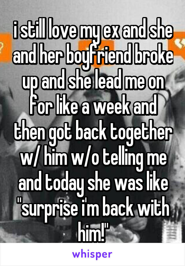 """i still love my ex and she and her boyfriend broke up and she lead me on for like a week and then got back together w/ him w/o telling me and today she was like """"surprise i'm back with him!"""""""