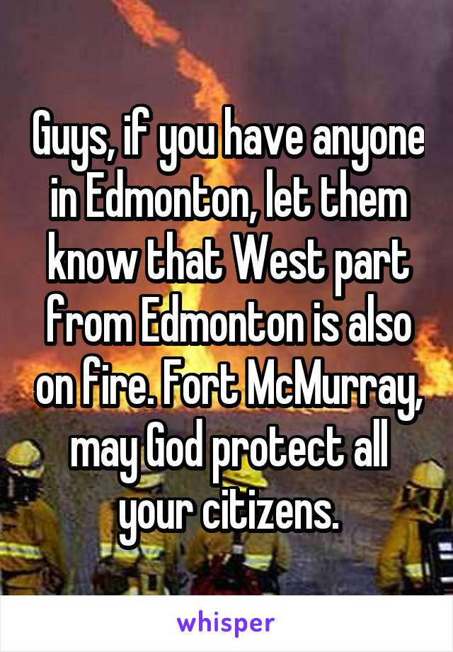 Guys, if you have anyone in Edmonton, let them know that West part from Edmonton is also on fire. Fort McMurray, may God protect all your citizens.