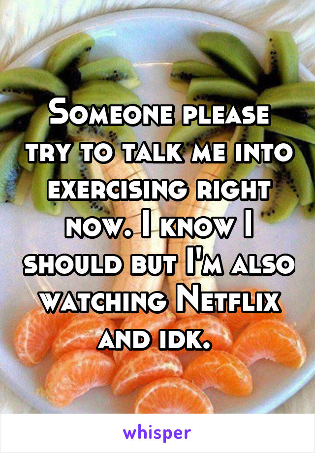 Someone please try to talk me into exercising right now. I know I should but I'm also watching Netflix and idk.