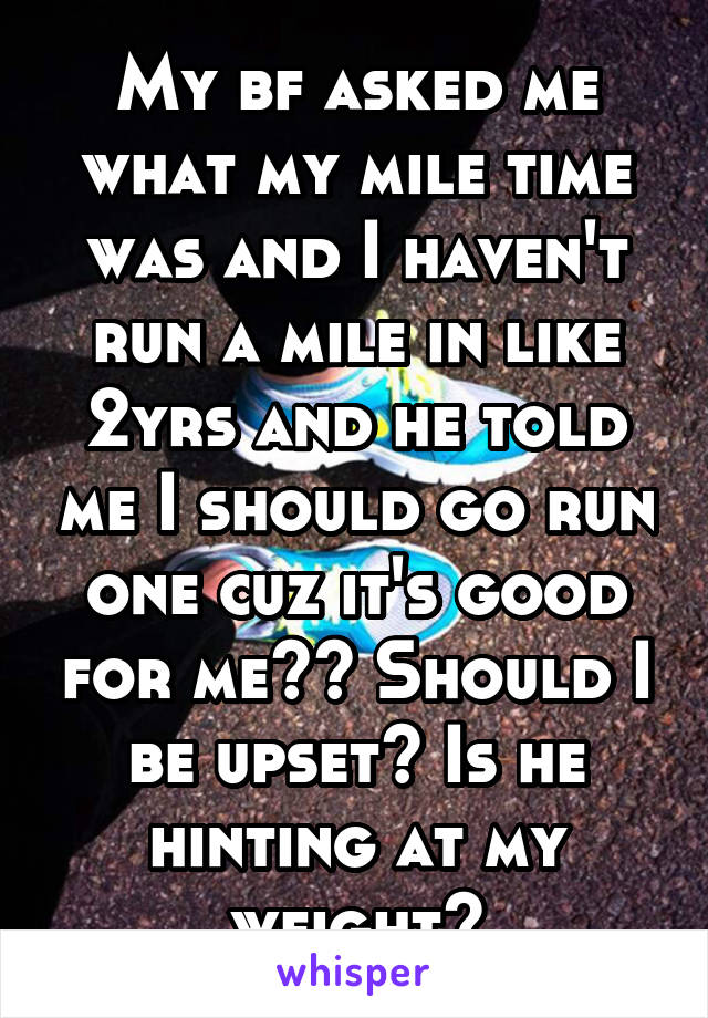 My bf asked me what my mile time was and I haven't run a mile in like 2yrs and he told me I should go run one cuz it's good for me?? Should I be upset? Is he hinting at my weight?