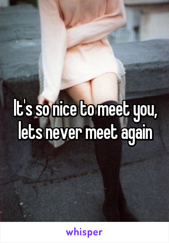 It's so nice to meet you, lets never meet again
