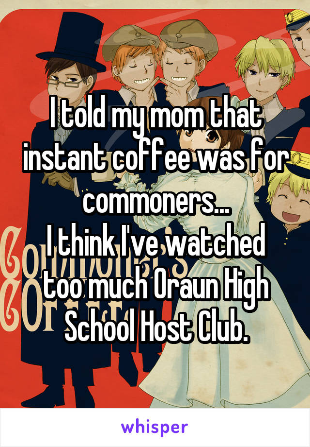 I told my mom that instant coffee was for commoners... I think I've watched too much Oraun High School Host Club.