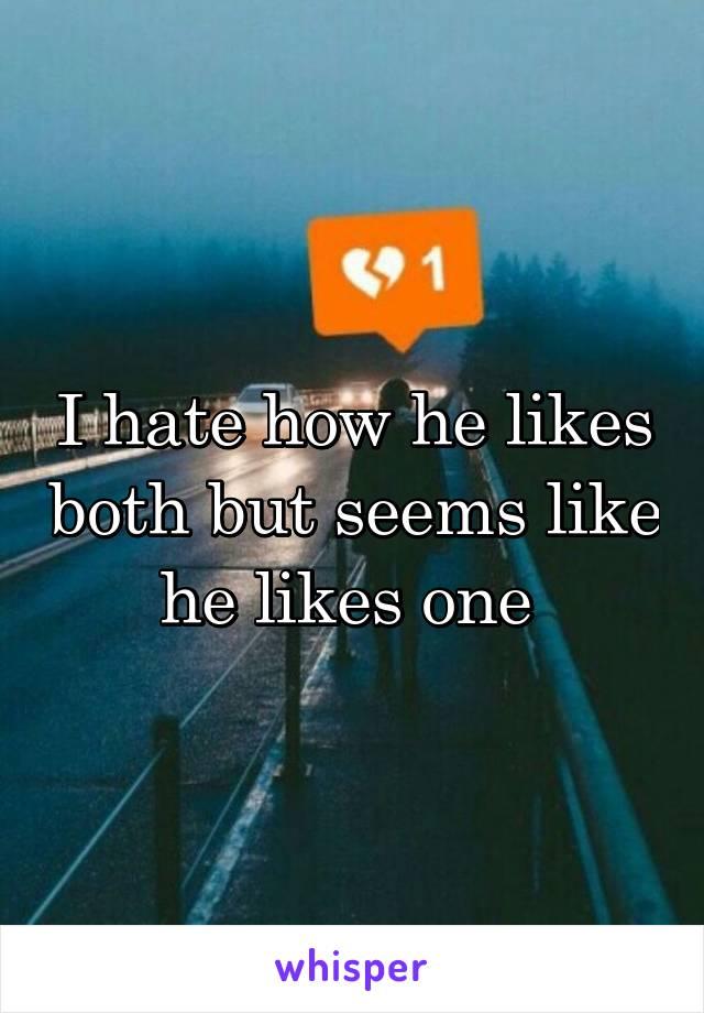 I hate how he likes both but seems like he likes one