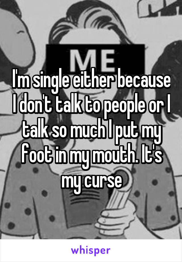I'm single either because I don't talk to people or I talk so much I put my foot in my mouth. It's my curse