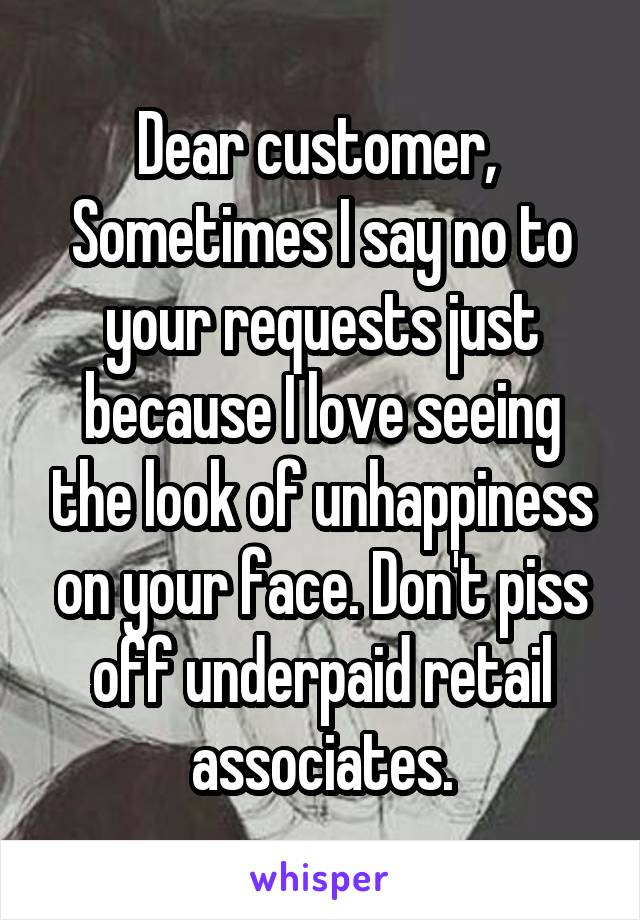 Dear customer,  Sometimes I say no to your requests just because I love seeing the look of unhappiness on your face. Don't piss off underpaid retail associates.