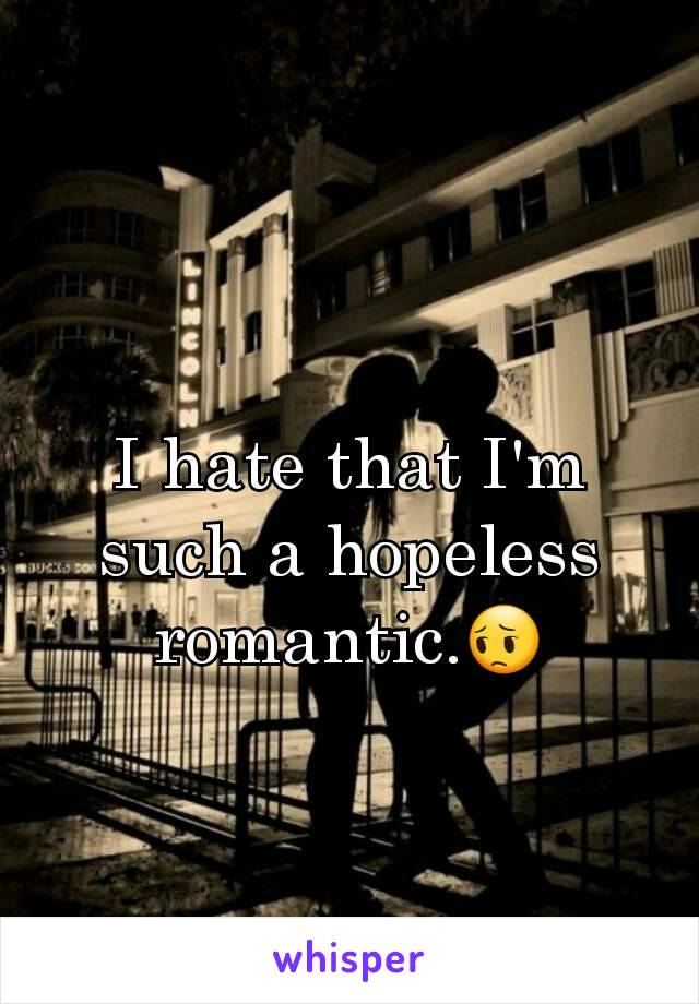 I hate that I'm such a hopeless romantic.😔