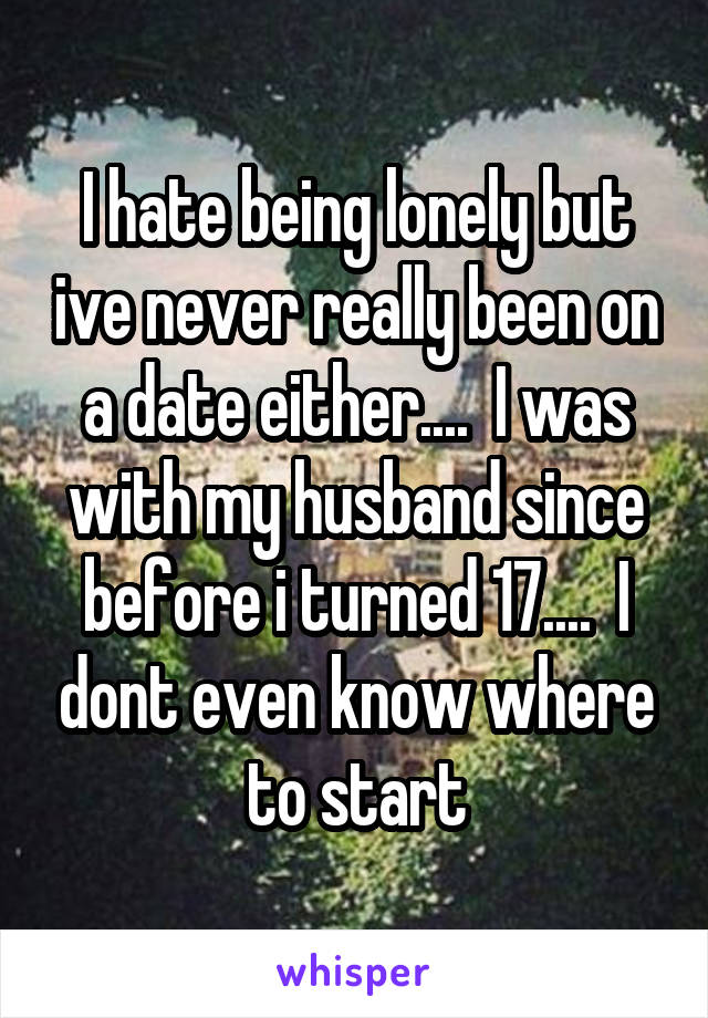 I hate being lonely but ive never really been on a date either....  I was with my husband since before i turned 17....  I dont even know where to start