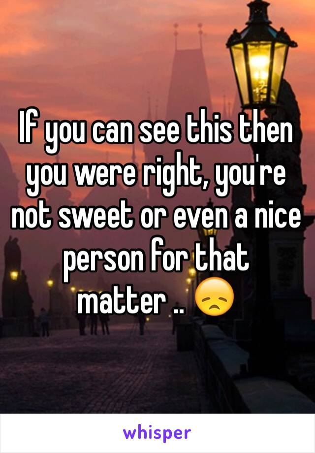 If you can see this then you were right, you're not sweet or even a nice person for that matter .. 😞