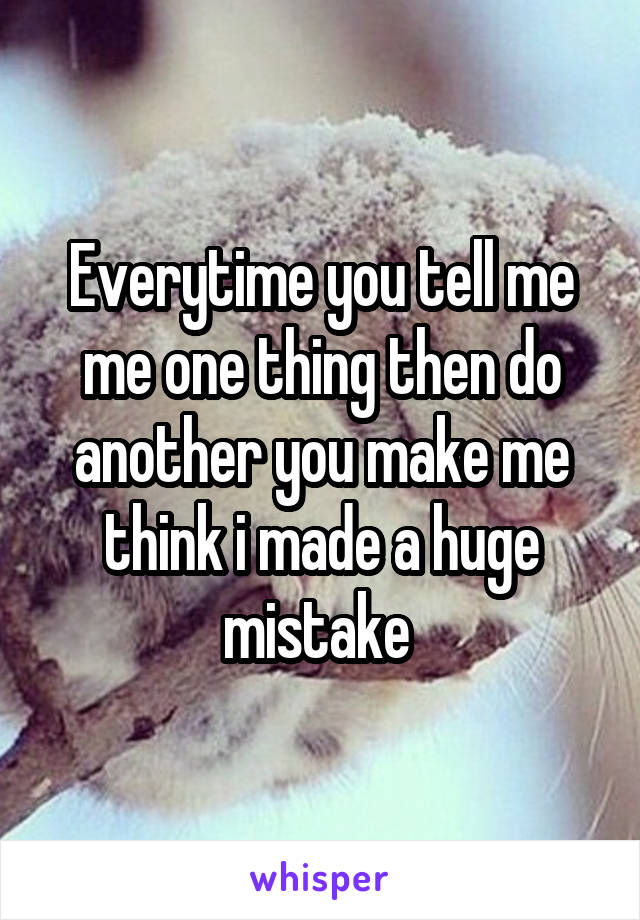 Everytime you tell me me one thing then do another you make me think i made a huge mistake