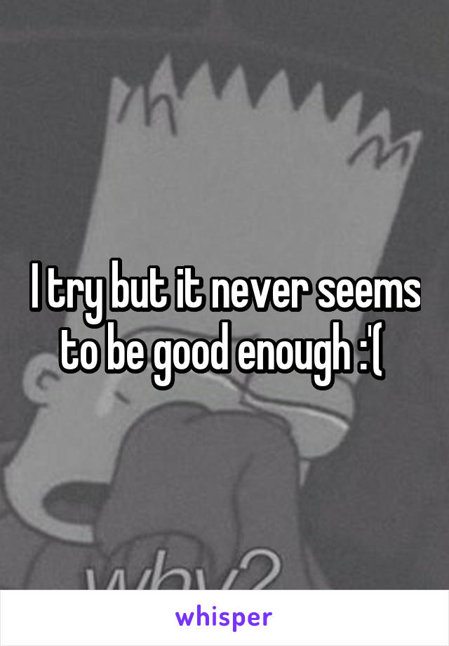 I try but it never seems to be good enough :'(