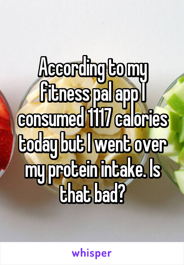 According to my fitness pal app I consumed 1117 calories today but I went over my protein intake. Is that bad?