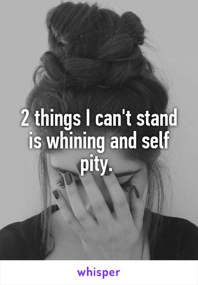 2 things I can't stand is whining and self pity.