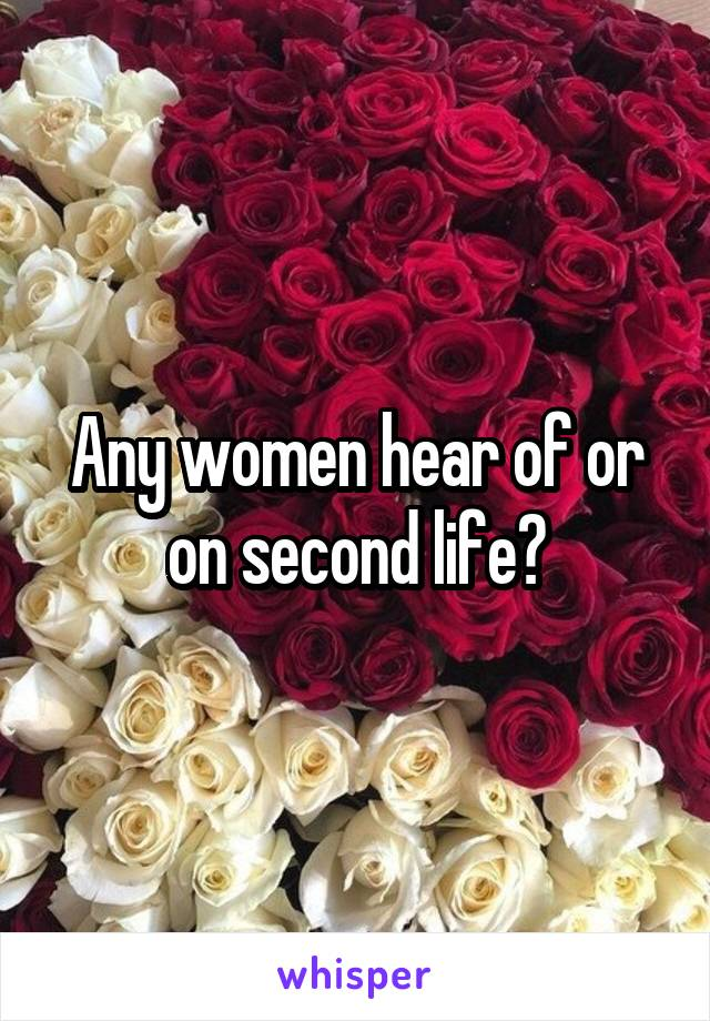 Any women hear of or on second life?