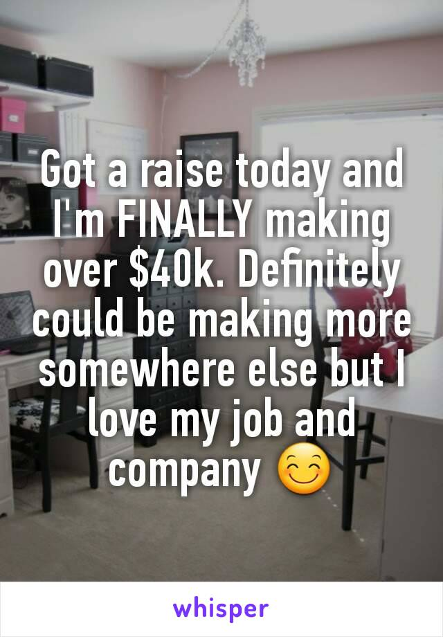 Got a raise today and I'm FINALLY making over $40k. Definitely could be making more somewhere else but I love my job and company 😊