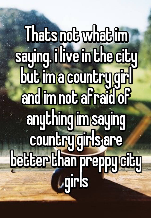 Thats Not What Im Saying I Live In The City But Im A Country Girl And Im