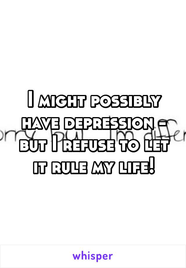 I might possibly have depression - but I refuse to let it rule my life!