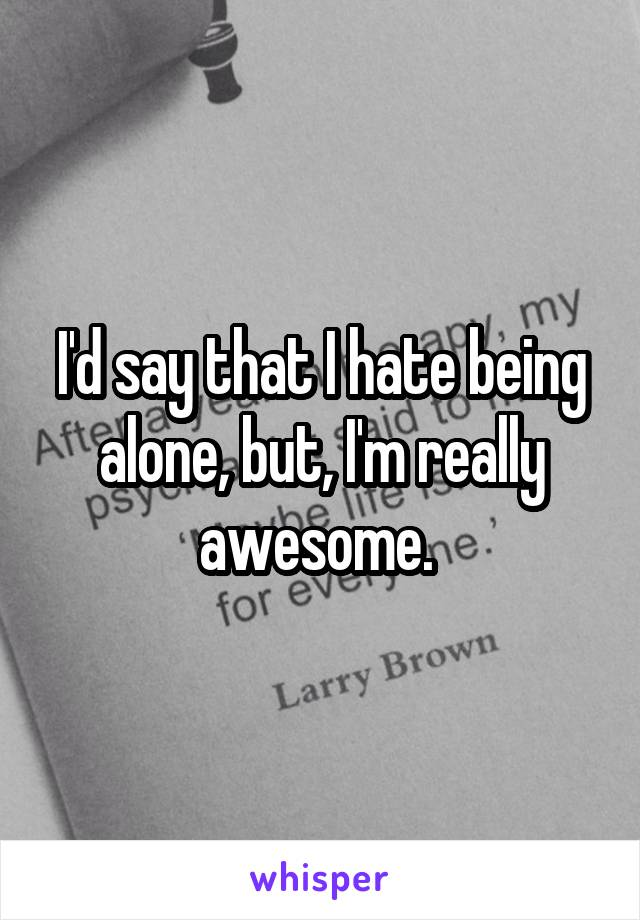 I'd say that I hate being alone, but, I'm really awesome.