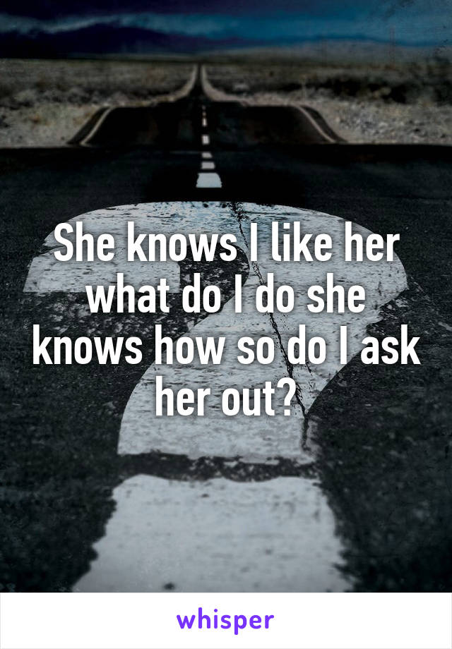 She knows I like her what do I do she knows how so do I ask her out?