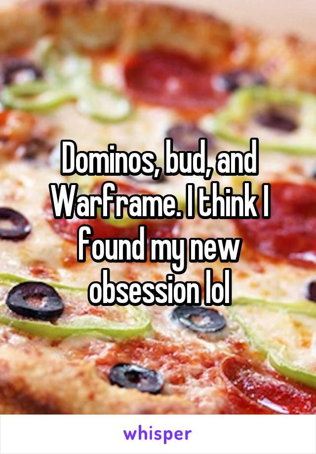 Dominos, bud, and Warframe. I think I found my new obsession lol