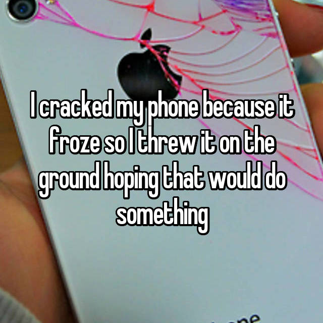 I cracked my phone because it froze so I threw it on the ground hoping that would do something