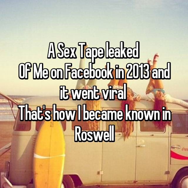 A Sex Tape leaked  Of Me on Facebook in 2013 and it went viral  That's how I became known in Roswell 😔