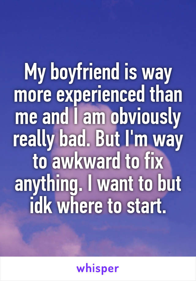 My boyfriend is way more experienced than me and I am obviously really bad. But I'm way to awkward to fix anything. I want to but idk where to start.