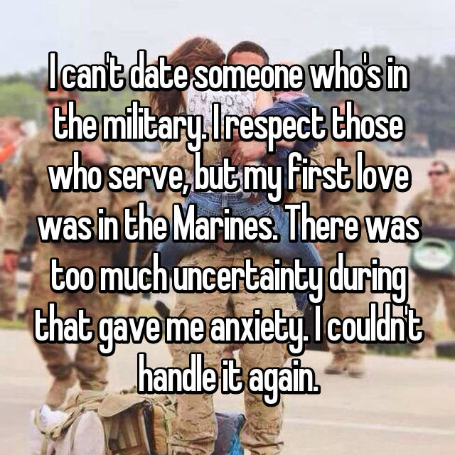 I can't date someone who's in the military. I respect those who serve, but my first love was in the Marines. There was too much uncertainty during that gave me anxiety. I couldn't handle it again.