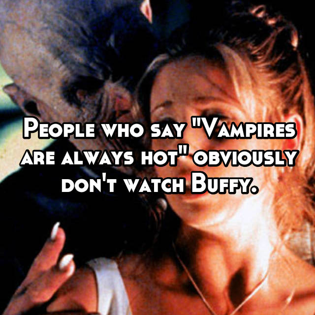 "People who say ""Vampires are always hot"" obviously don't watch Buffy."