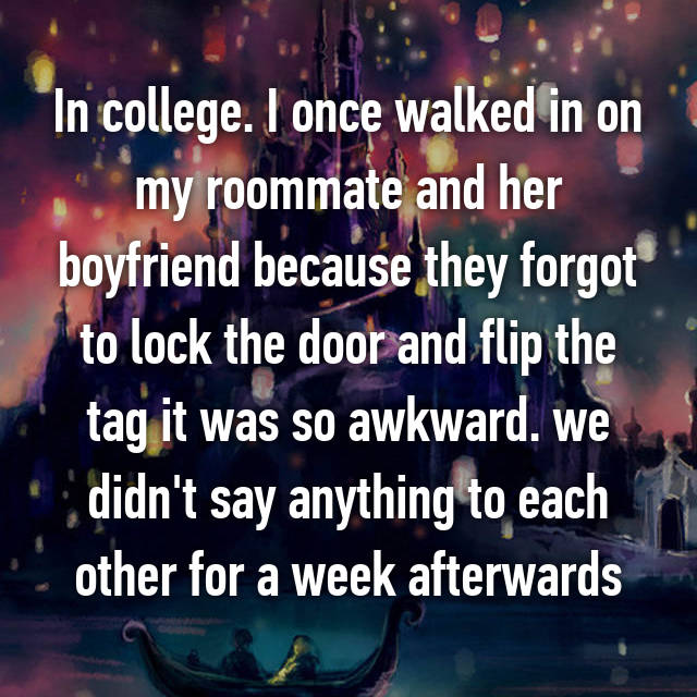 In college. I once walked in on my roommate and her boyfriend because they forgot to lock the door and flip the tag it was so awkward. we didn't say anything to each other for a week afterwards