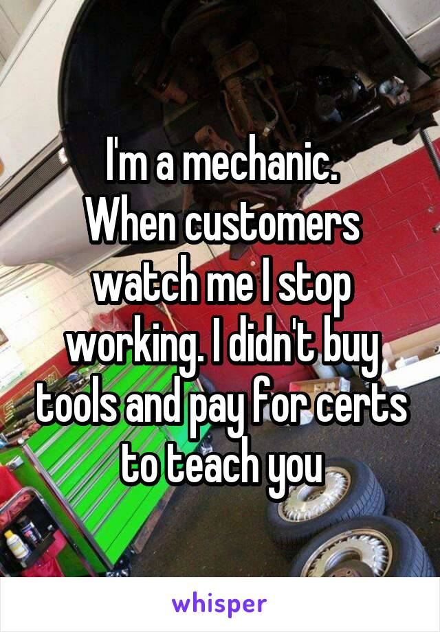 I'm a mechanic. When customers watch me I stop working. I didn't buy tools and pay for certs to teach you