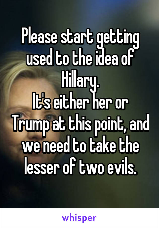 Please start getting used to the idea of Hillary. It's either her or Trump at this point, and we need to take the lesser of two evils.