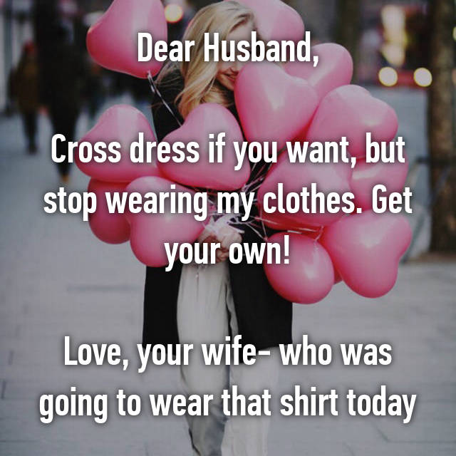 Dear Husband,  Cross dress if you want, but stop wearing my clothes. Get your own!  Love, your wife- who was going to wear that shirt today
