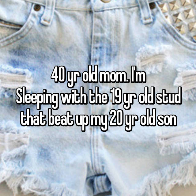 40 yr old mom. I'm Sleeping with the 19 yr old stud that beat up my 20 yr old son