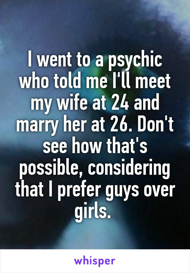 I went to a psychic who told me I'll meet my wife at 24 and marry her at 26. Don't see how that's possible, considering that I prefer guys over girls.