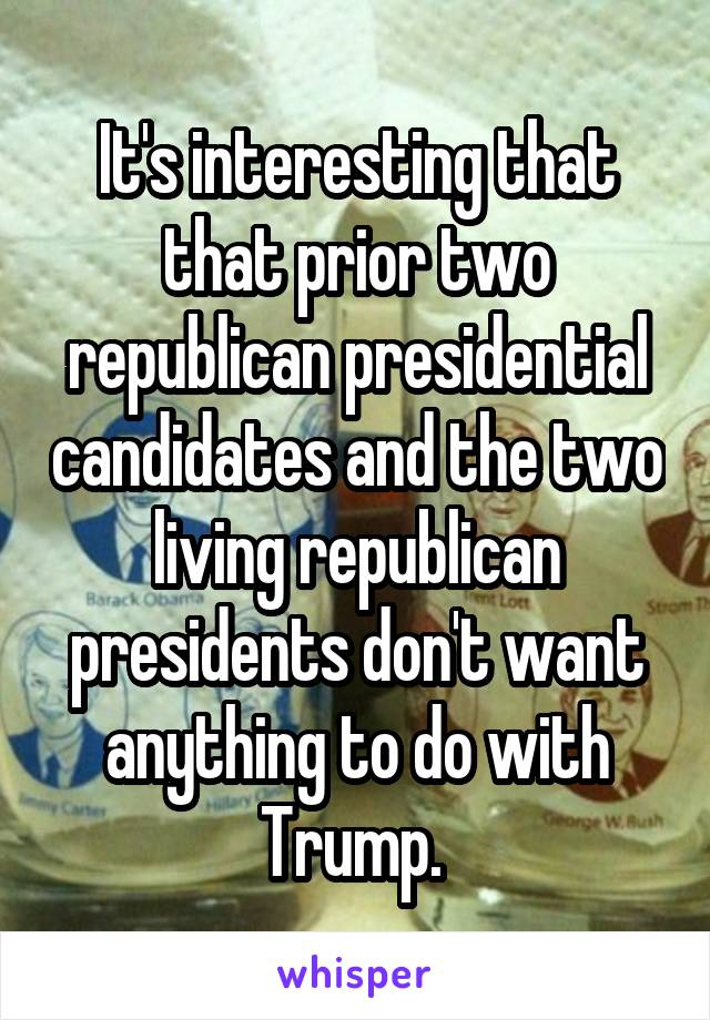 It's interesting that that prior two republican presidential candidates and the two living republican presidents don't want anything to do with Trump.