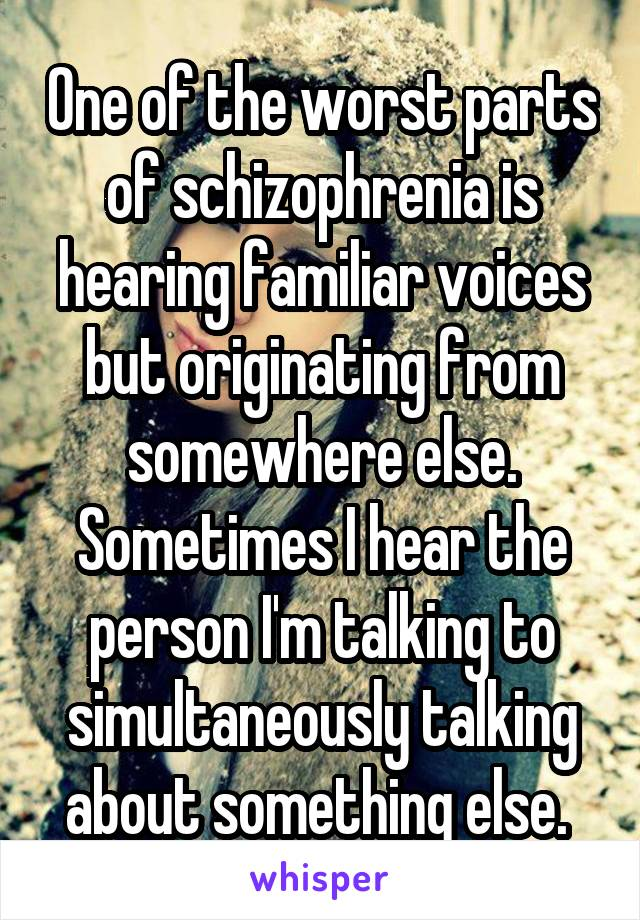 One of the worst parts of schizophrenia is hearing familiar voices but originating from somewhere else. Sometimes I hear the person I'm talking to simultaneously talking about something else.
