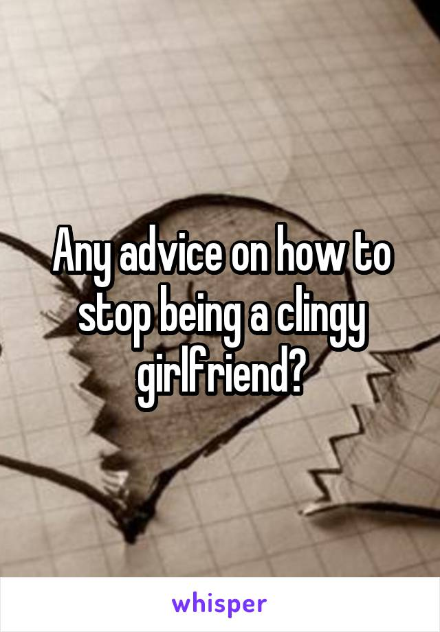 How to stop being clingy girlfriend