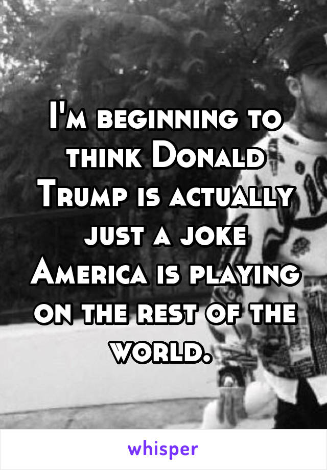 I'm beginning to think Donald Trump is actually just a joke America is playing on the rest of the world.