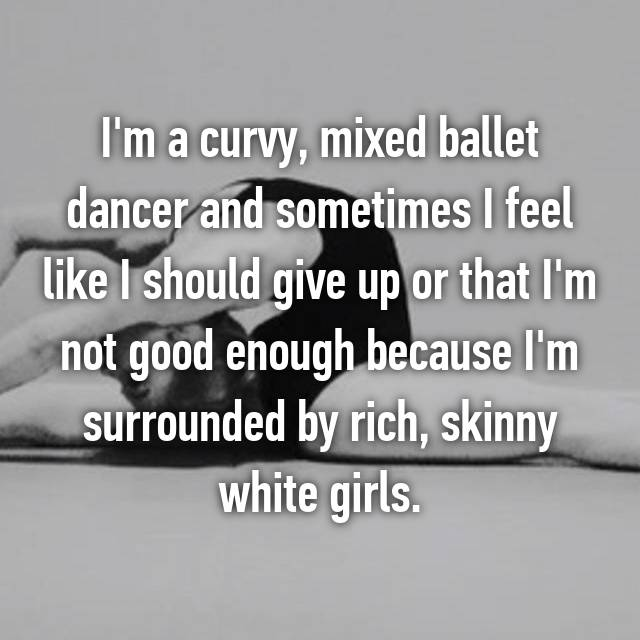 I'm a curvy, mixed ballet dancer and sometimes I feel like I should give up or that I'm not good enough because I'm surrounded by rich, skinny white girls.