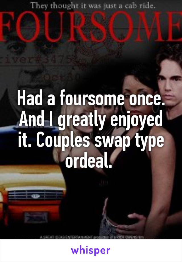 Had a foursome once. And I greatly enjoyed it. Couples swap type ordeal.