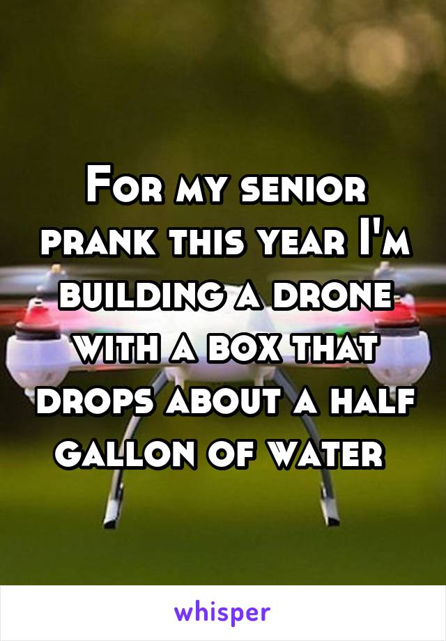 For my senior prank this year I'm building a drone with a box that drops about a half gallon of water